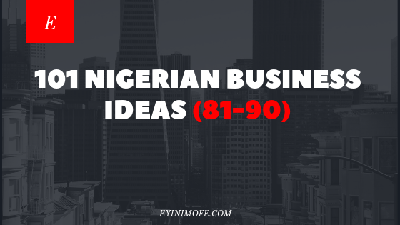 101 Nigerian Business Ideas (81-90)
